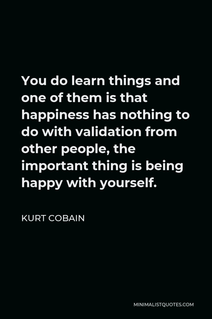Kurt Cobain Quote - You do learn things and one of them is that happiness has nothing to do with validation from other people, the important thing is being happy with yourself.