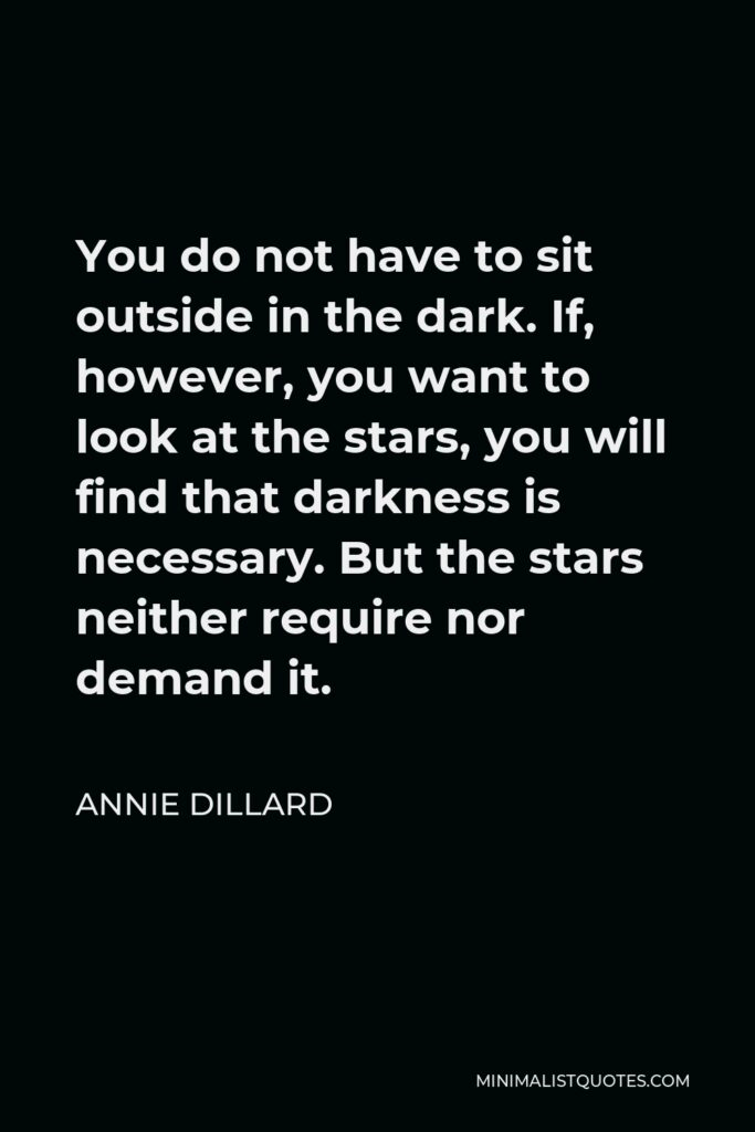 Annie Dillard Quote - You do not have to sit outside in the dark. If, however, you want to look at the stars, you will find that darkness is necessary. But the stars neither require nor demand it.