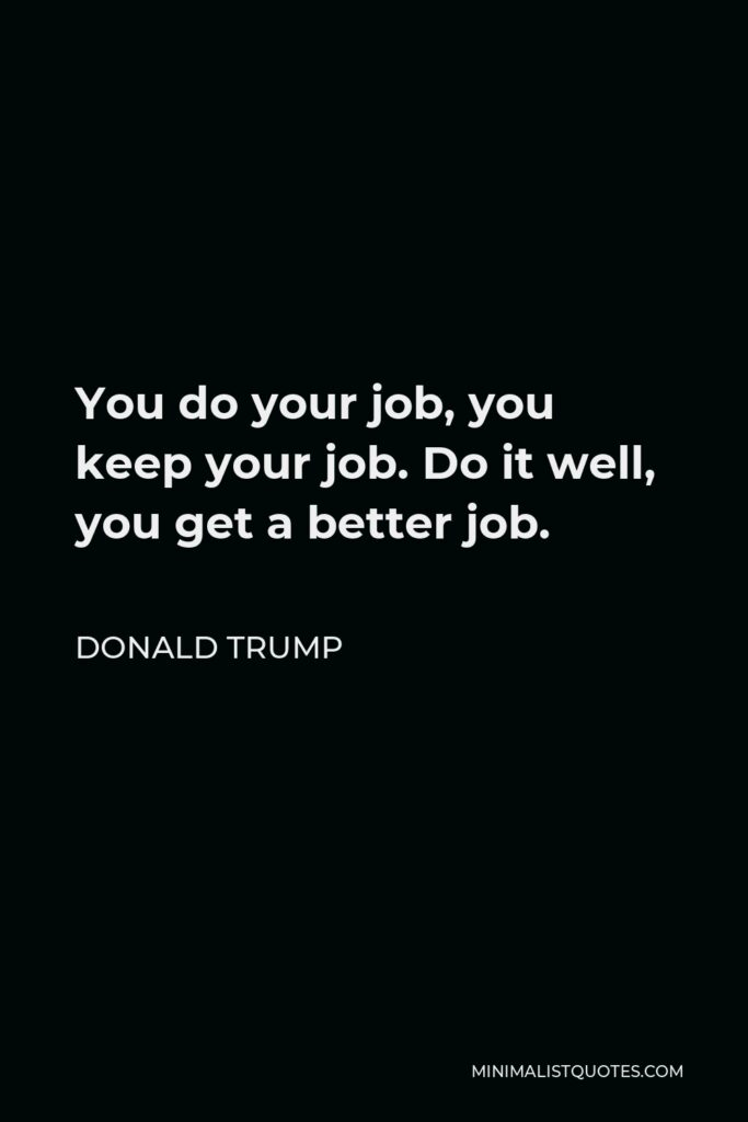 Donald Trump Quote - You do your job, you keep your job. Do it well, you get a better job.