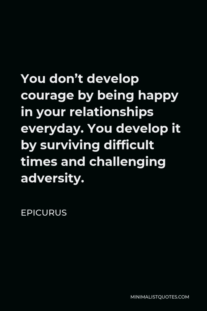 Epicurus Quote - You don't develop courage by being happy in your relationships everyday. You develop it by surviving difficult times and challenging adversity.