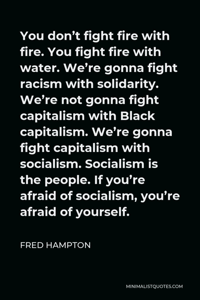 Fred Hampton Quote - You don't fight fire with fire. You fight fire with water. We're gonna fight racism with solidarity. We're not gonna fight capitalism with Black capitalism. We're gonna fight capitalism with socialism. Socialism is the people. If you're afraid of socialism, you're afraid of yourself.