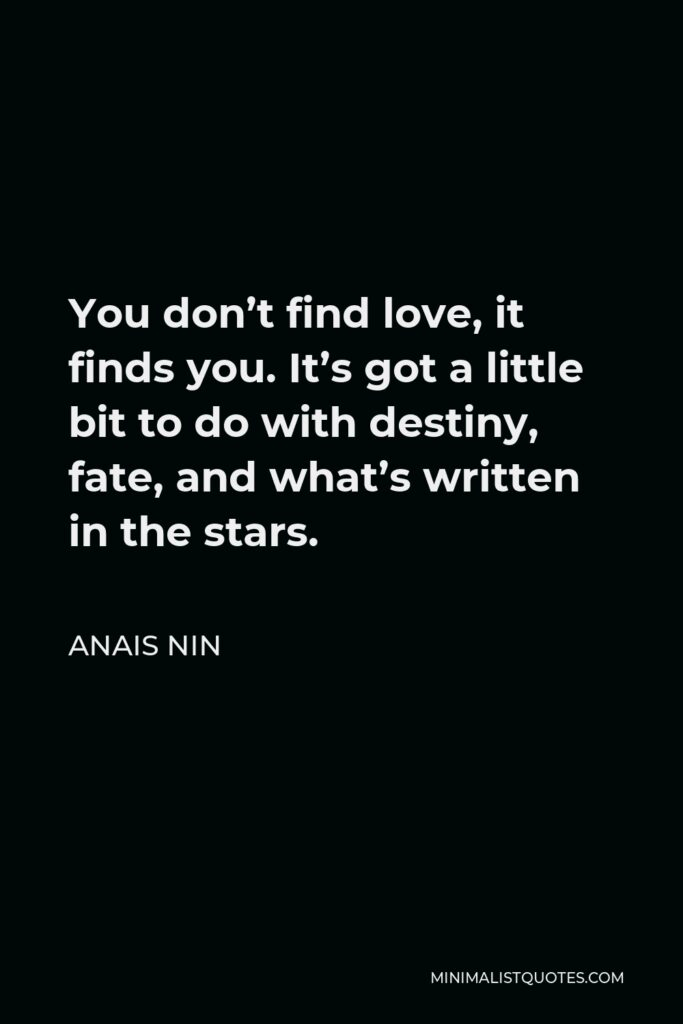 Anais Nin Quote - You don't find love, it finds you. It's got a little bit to do with destiny, fate, and what's written in the stars.