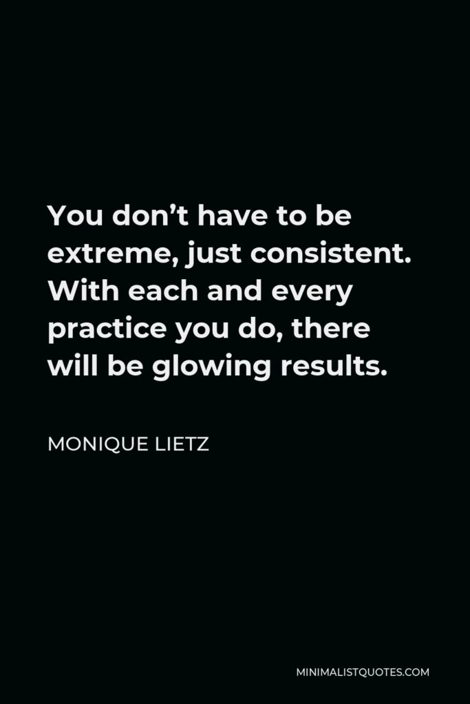 Monique Lietz Quote - You don't have to be extreme, just consistent. With each and every practice you do, there will be glowing results.