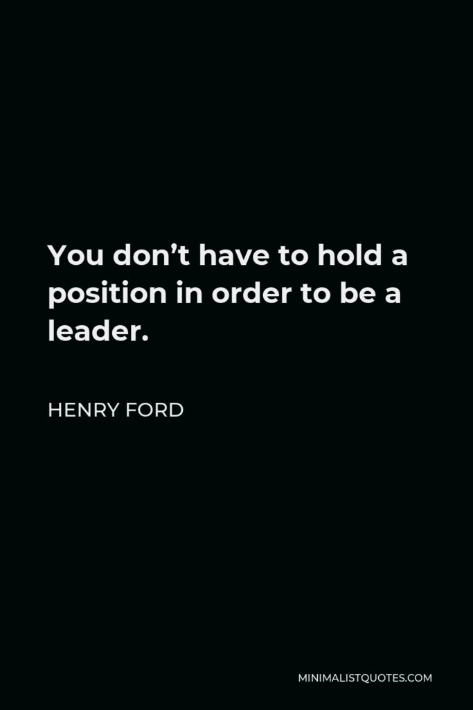 Henry Ford Quote - You don't have to hold a position in order to be a leader.