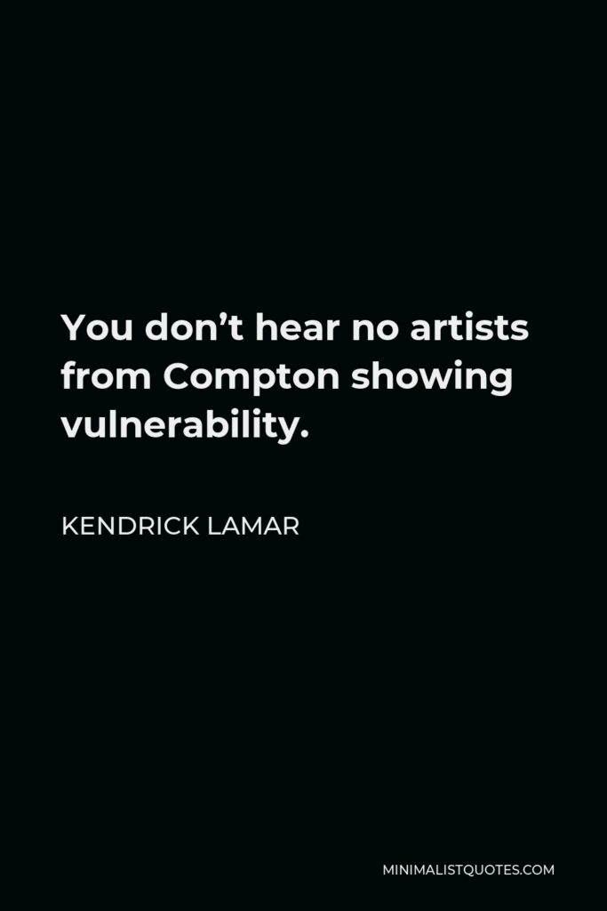 Kendrick Lamar Quote - You don't hear no artists from Compton showing vulnerability.