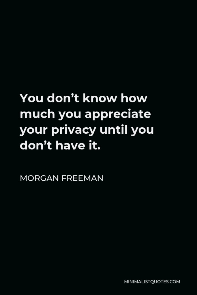 Morgan Freeman Quote - You don't know how much you appreciate your privacy until you don't have it.