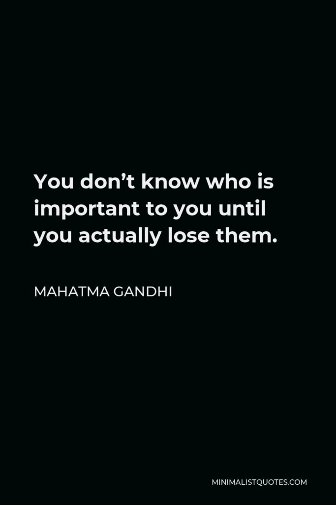 Mahatma Gandhi Quote - You don't know who is important to you until you actually lose them.