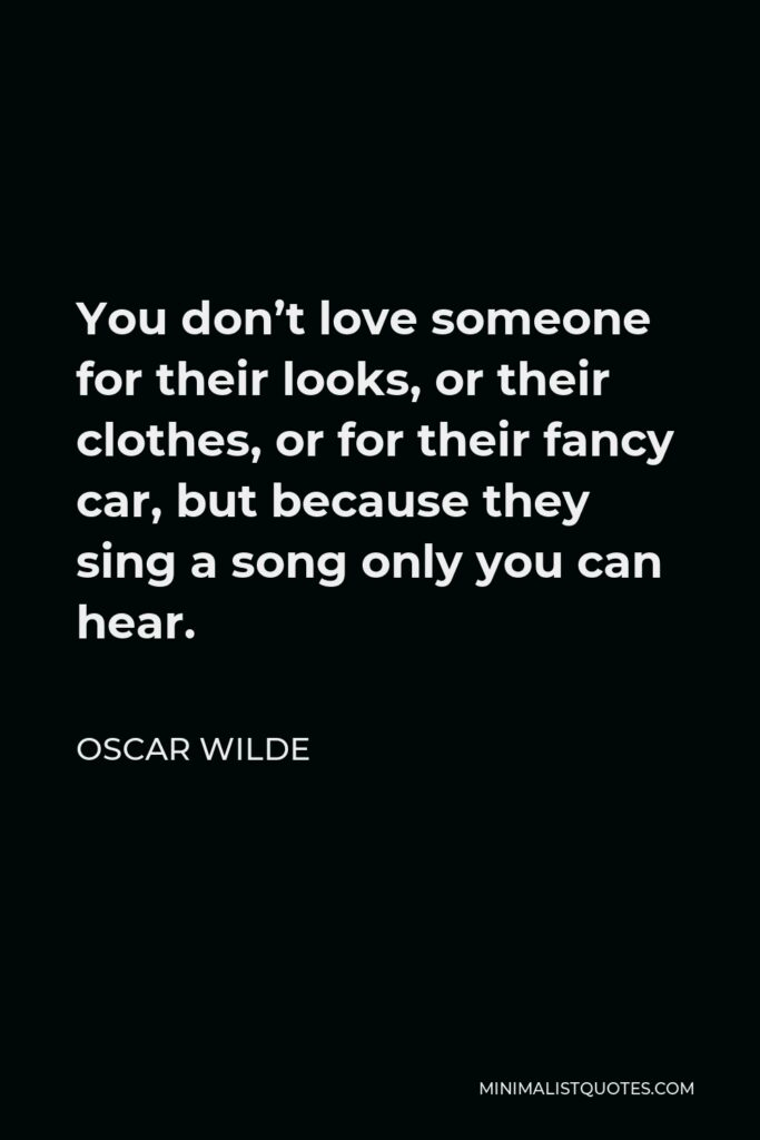 Oscar Wilde Quote - You don't love someone for their looks, or their clothes, or for their fancy car, but because they sing a song only you can hear.