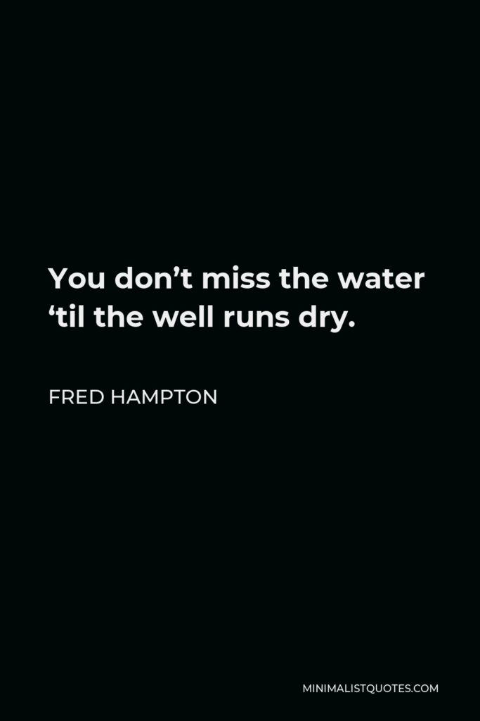 Fred Hampton Quote - You don't miss the water 'til the well runs dry.
