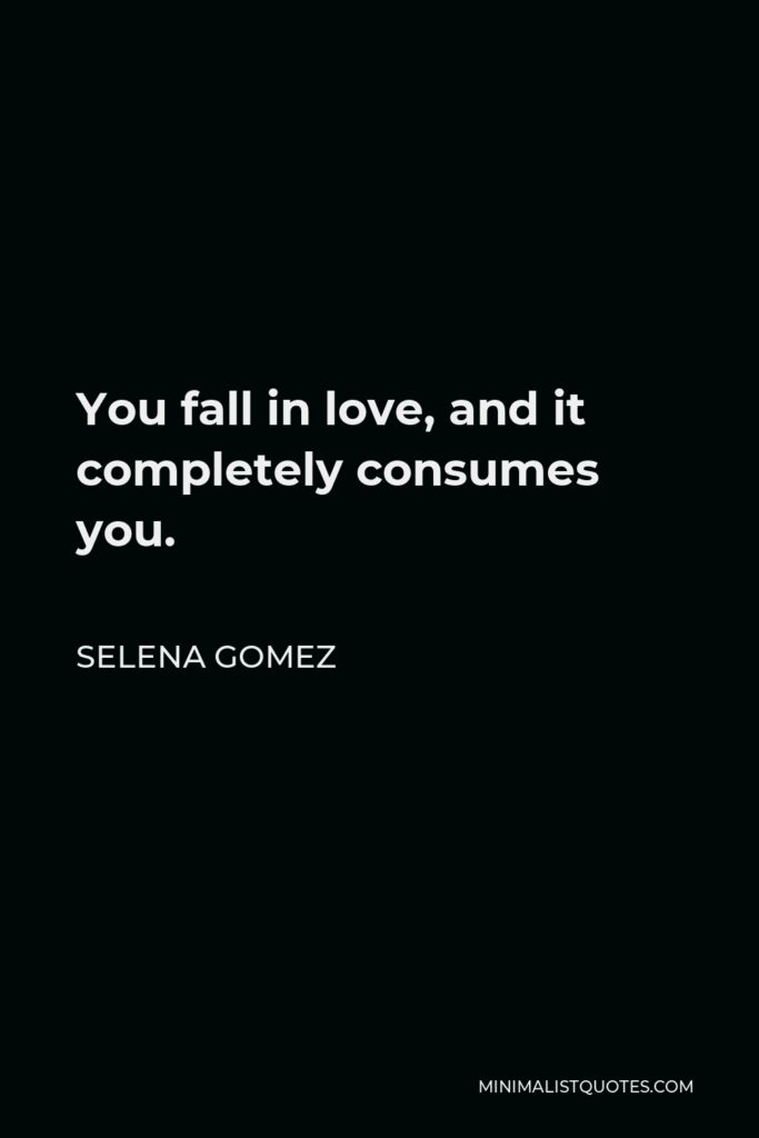 Selena Gomez Quote - You fall in love, and it completely consumes you.