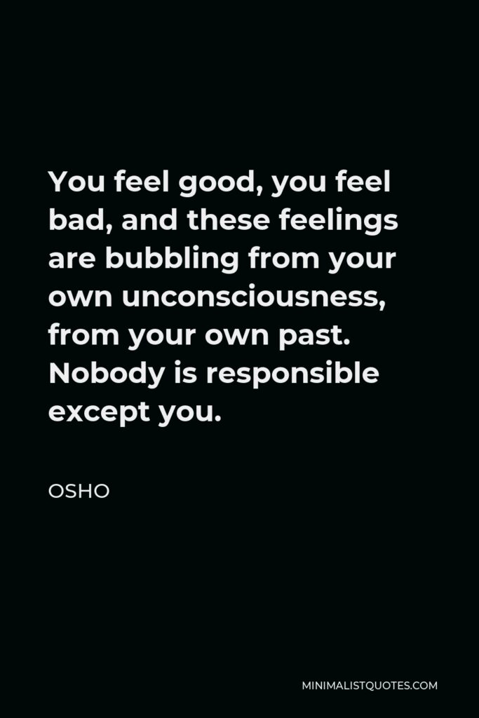 Osho Quote - You feel good, you feel bad, and these feelings are bubbling from your own unconsciousness, from your own past. Nobody is responsible except you.