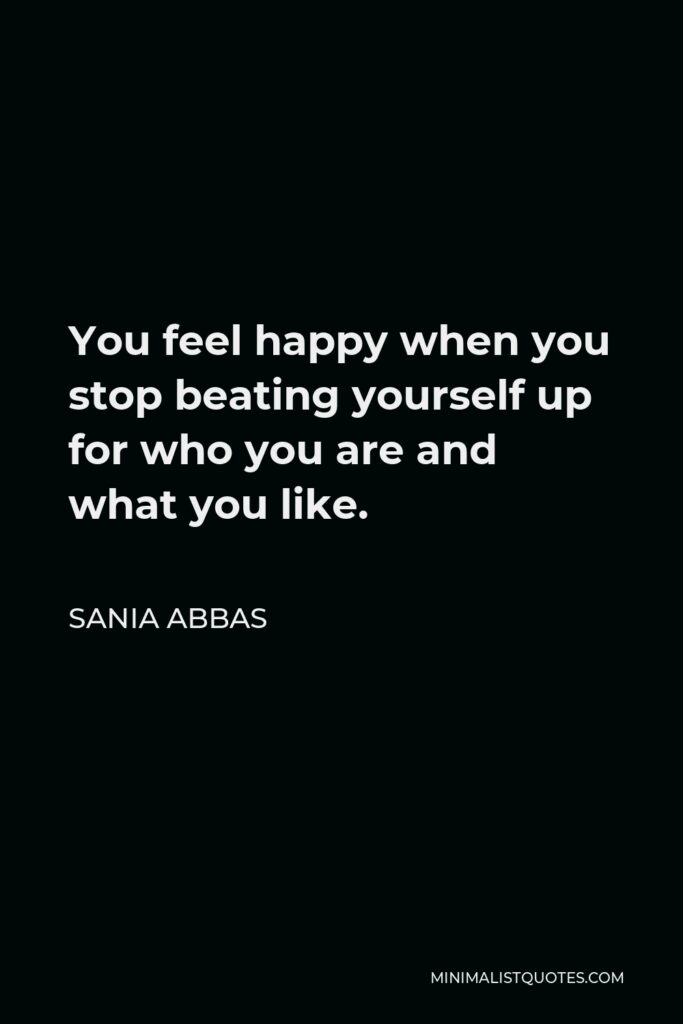Sania Abbas Quote - You feel happy when you stop beating yourself up for who you are and what you like.