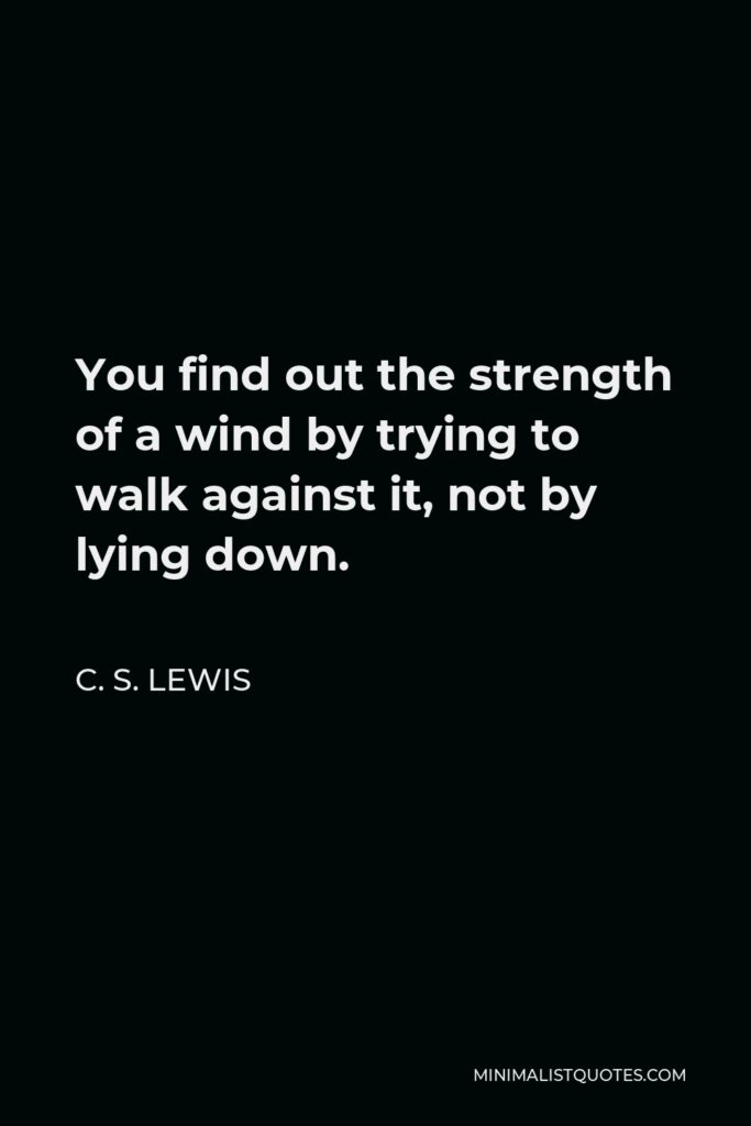 C. S. Lewis Quote - You find out the strength of a wind by trying to walk against it, not by lying down.
