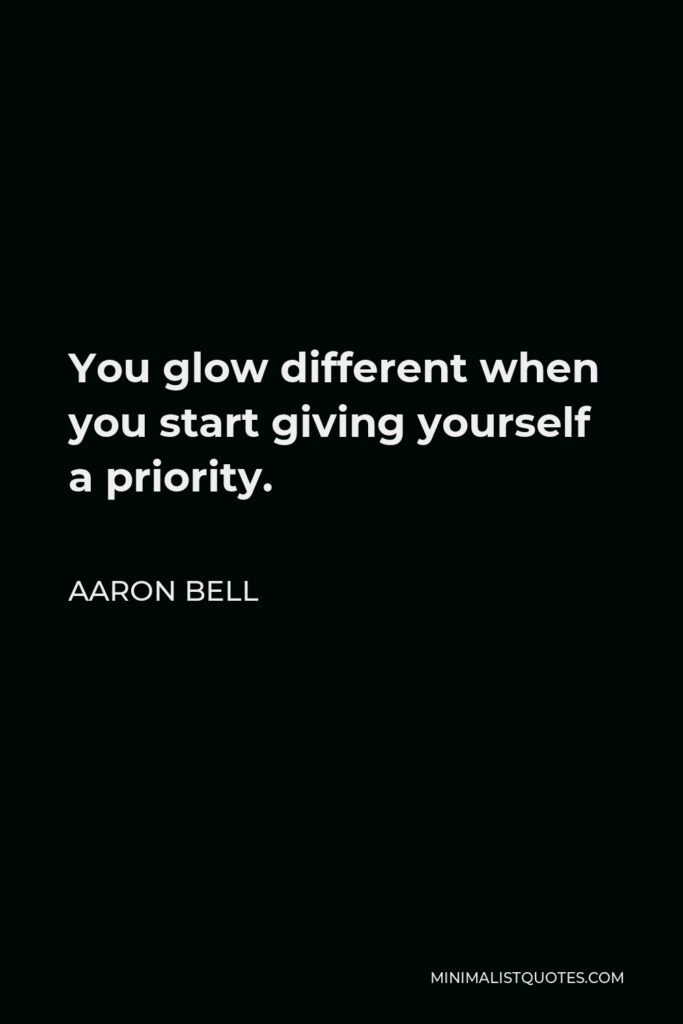 Aaron Bell Quote - You glowdifferent when you start giving yourself a priority.