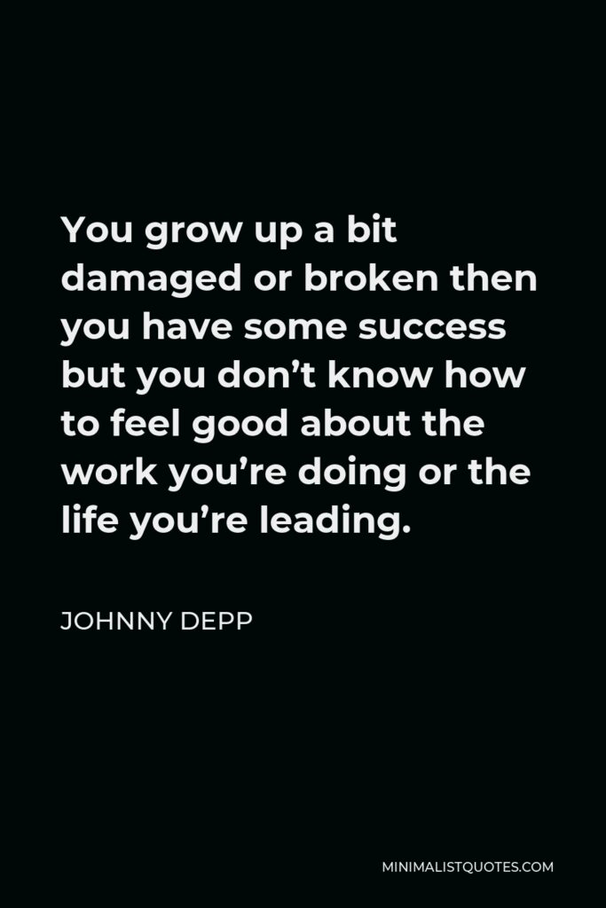 Johnny Depp Quote - You grow up a bit damaged or broken then you have some success but you don't know how to feel good about the work you're doing or the life you're leading.