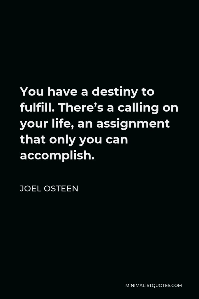 Joel Osteen Quote - You have a destiny to fulfill. There's a calling on your life, an assignment that only you can accomplish.
