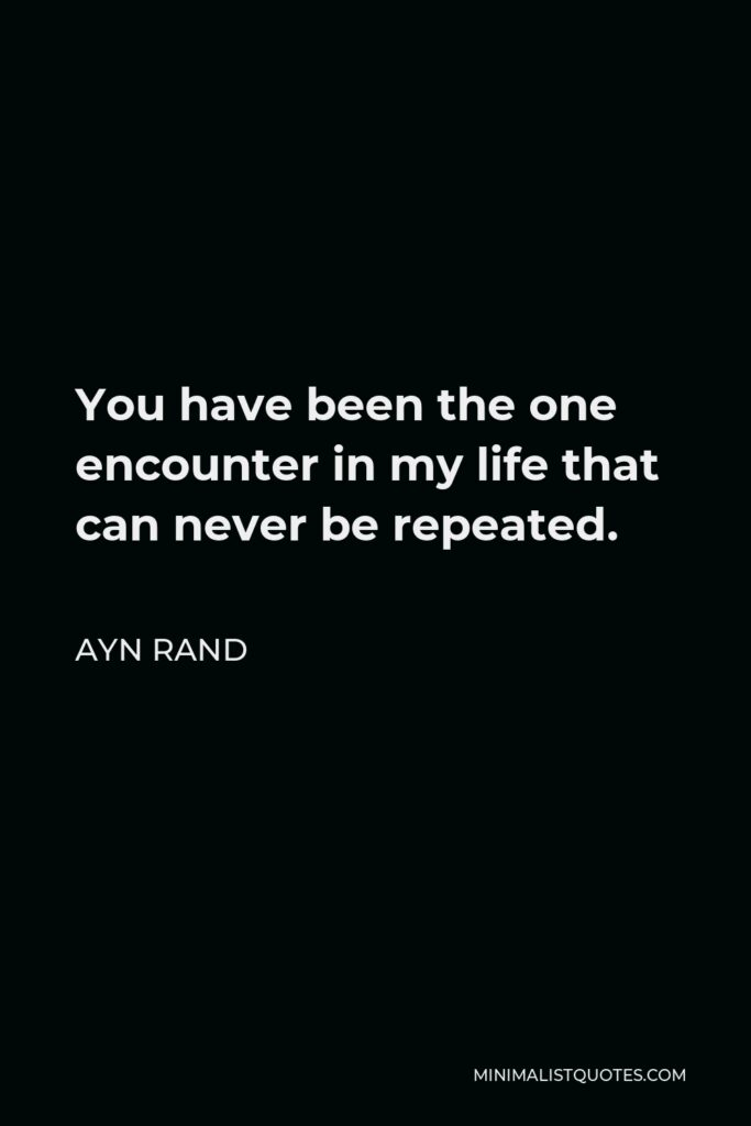 Ayn Rand Quote - You have been the one encounter in my life that can never be repeated.