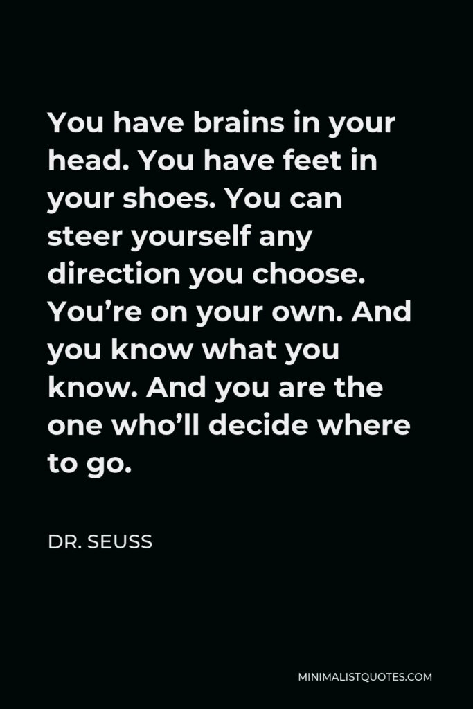 Dr. Seuss Quote - You have brains in your head. You have feet in your shoes. You can steer yourself any direction you choose. You're on your own. And you know what you know. And you are the one who'll decide where to go.