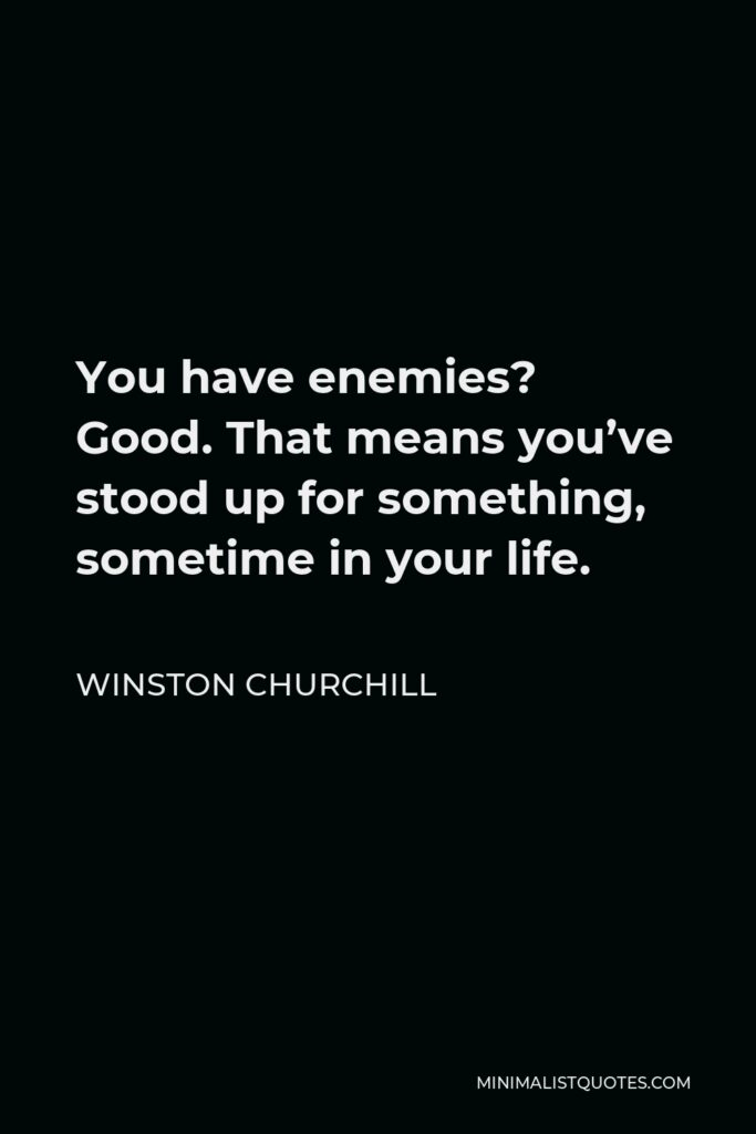 Winston Churchill Quote - You have enemies? Good. That means you've stood up for something, sometime in your life.