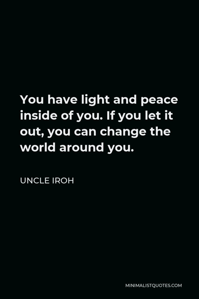 Uncle Iroh Quote - You have light and peace inside of you. If you let it out, you can change the world around you.