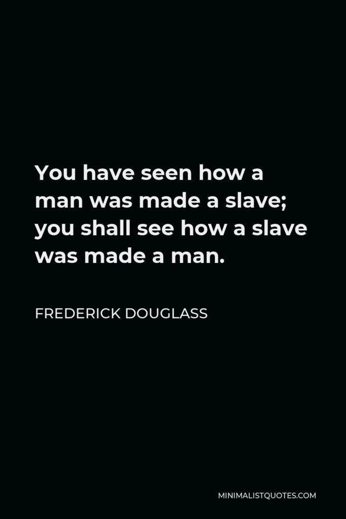 Frederick Douglass Quote - You have seen how a man was made a slave; you shall see how a slave was made a man.