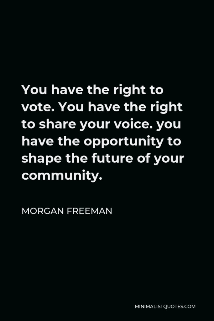 Morgan Freeman Quote - You have the right to vote. You have the right to share your voice. you have the opportunity to shape the future of your community.