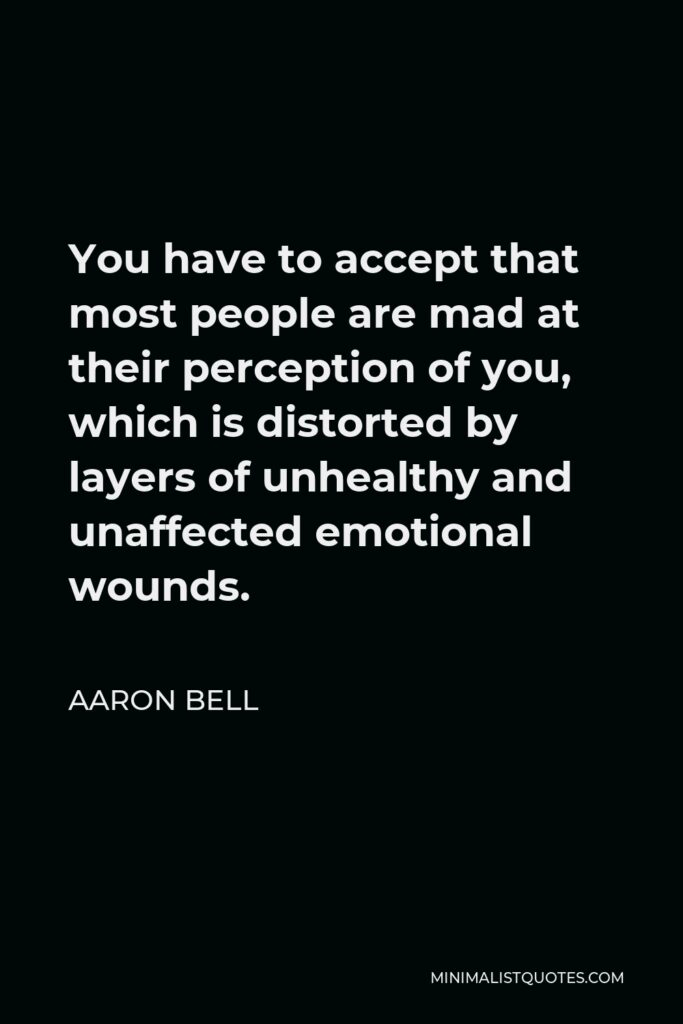 Aaron Bell Quote - You have to accept that most people are mad at their perception of you, which is distorted by layers of unhealthy and unaffected emotional wounds.