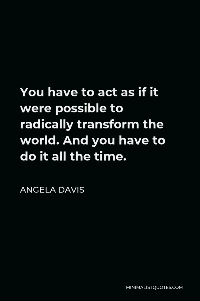 Angela Davis Quote - You have to act as if it were possible to radically transform the world. And you have to do it all the time.