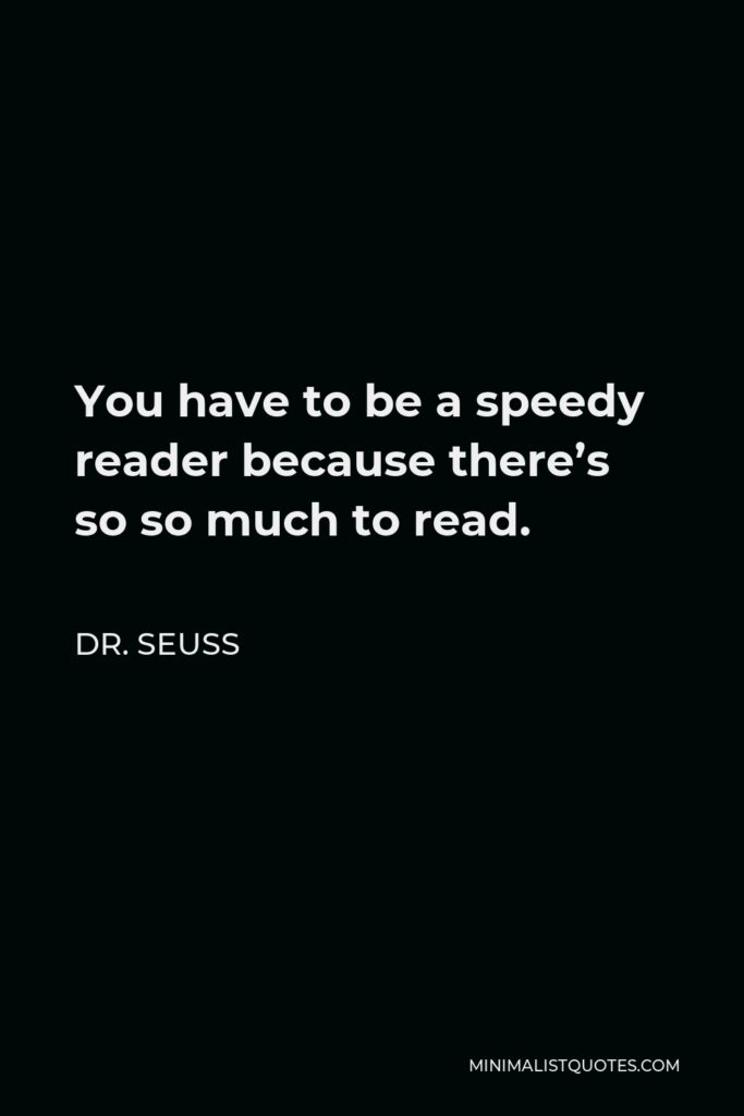 Dr. Seuss Quote - You have to be a speedy reader because there's so so much to read.