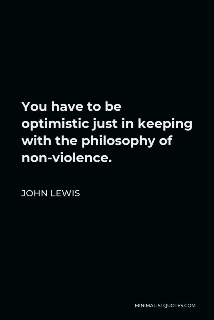 John Lewis Quote - You have to be optimistic just in keeping with the philosophy of non-violence.