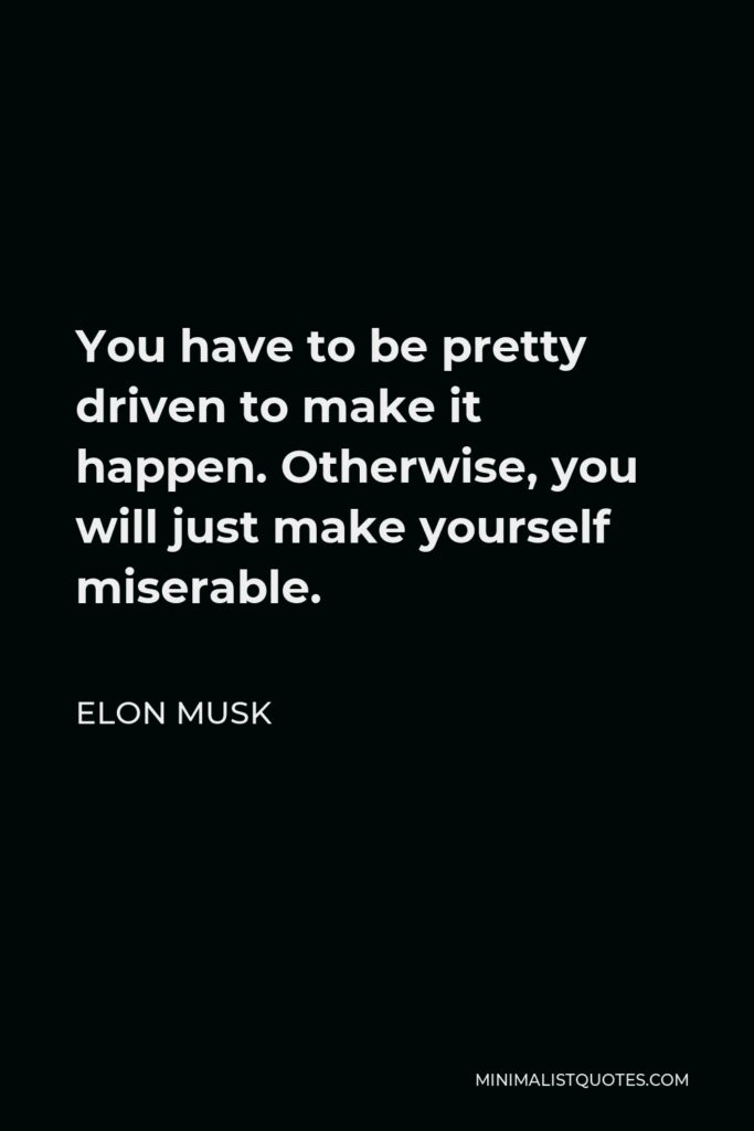 Elon Musk Quote - You have to be pretty driven to make it happen. Otherwise, you will just make yourself miserable.