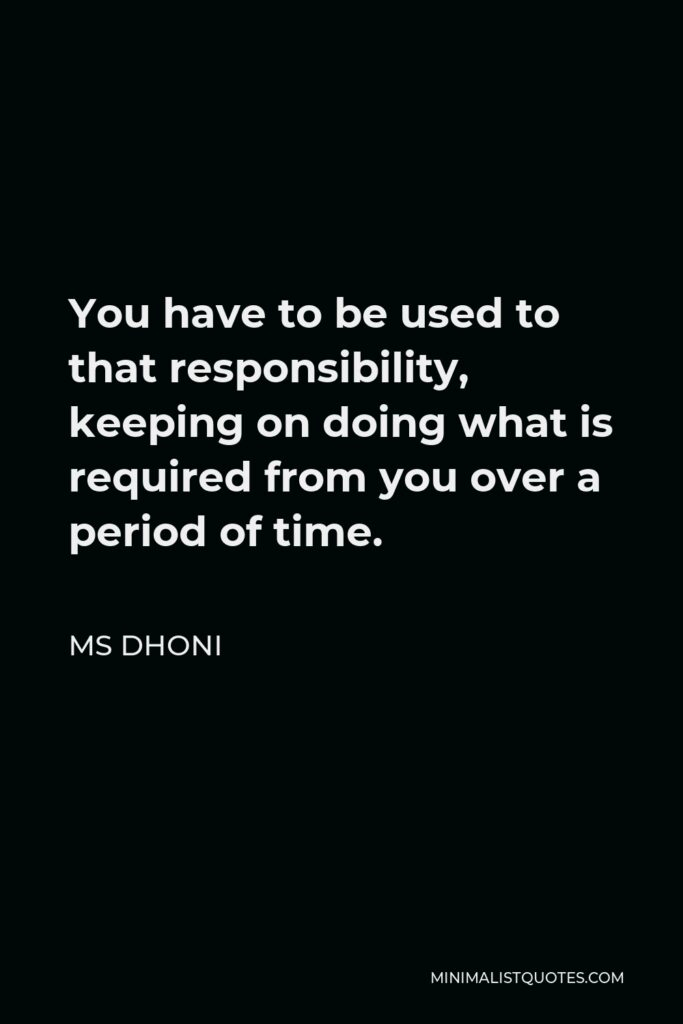 MS Dhoni Quote - You have to be used to that responsibility, keeping on doing what is required from you over a period of time.