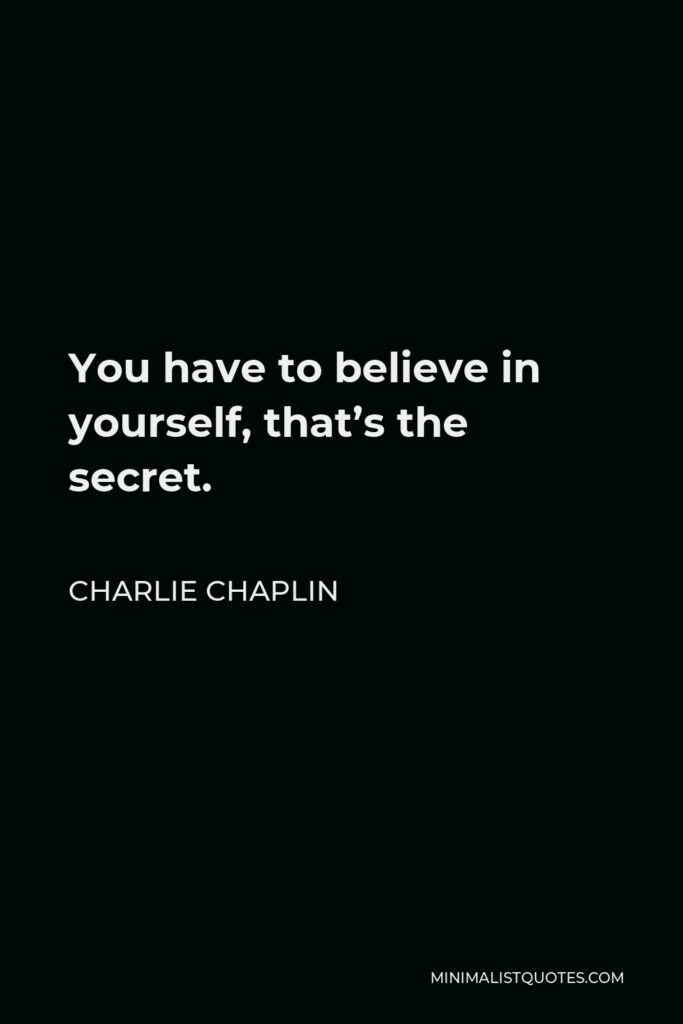 Charlie Chaplin Quote - You have to believe in yourself, that's the secret.