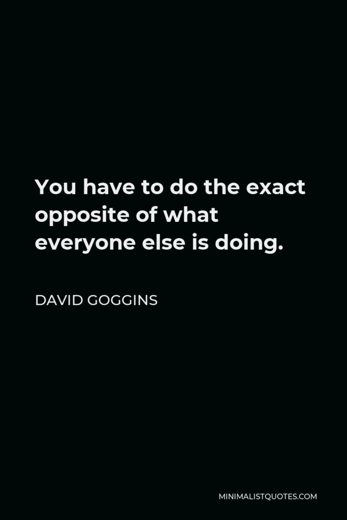David Goggins Quote - You have to do the exact opposite of what everyone else is doing.