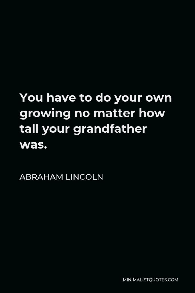Abraham Lincoln Quote - You have to do your own growing no matter how tall your grandfather was.