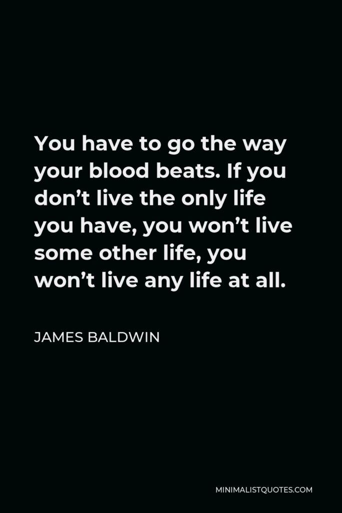 James Baldwin Quote - You have to go the way your blood beats. If you don't live the only life you have, you won't live some other life, you won't live any life at all.