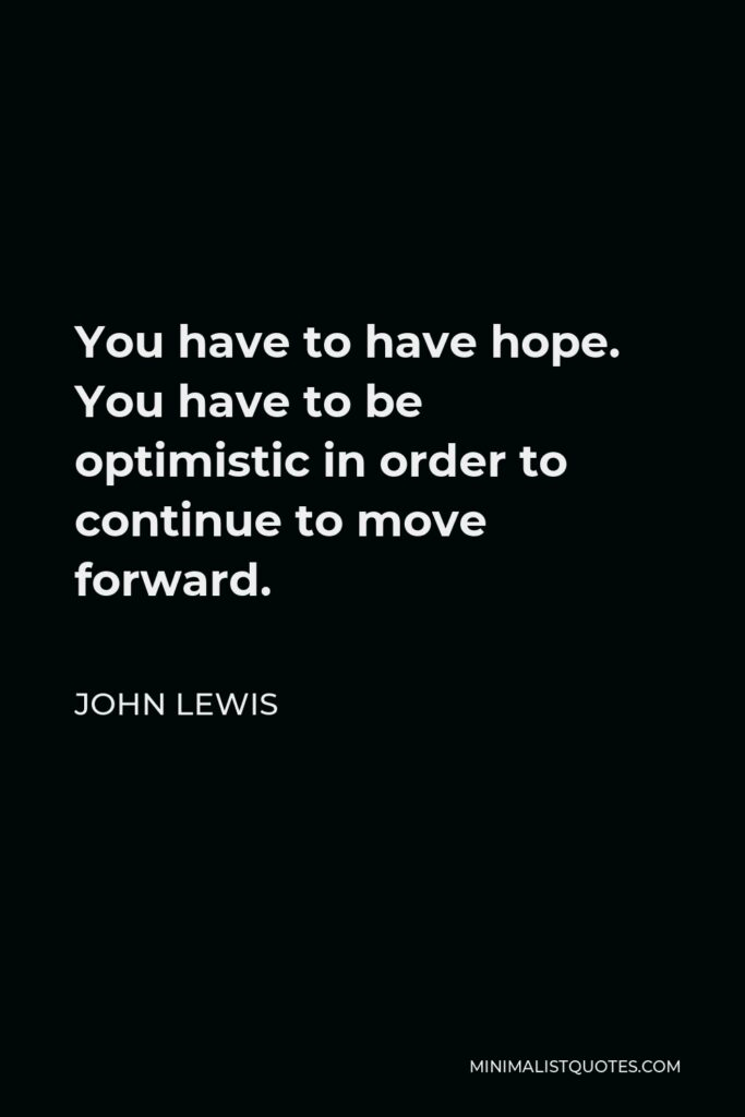 John Lewis Quote - You have to have hope. You have to be optimistic in order to continue to move forward.