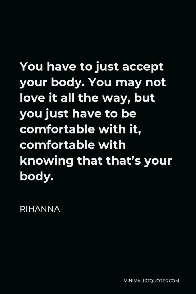 Rihanna Quote - You have to just accept your body. You may not love it all the way, but you just have to be comfortable with it, comfortable with knowing that that's your body.