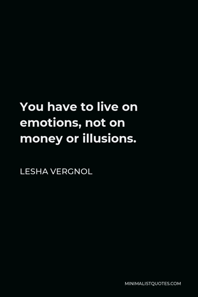 Lesha Vergnol Quote - You have to live on emotions, not on moneyor illusions.