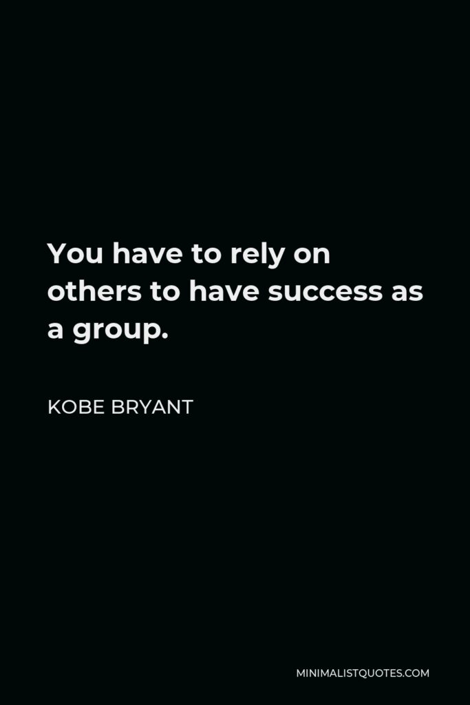Kobe Bryant Quote - You have to rely on others to have success as a group.