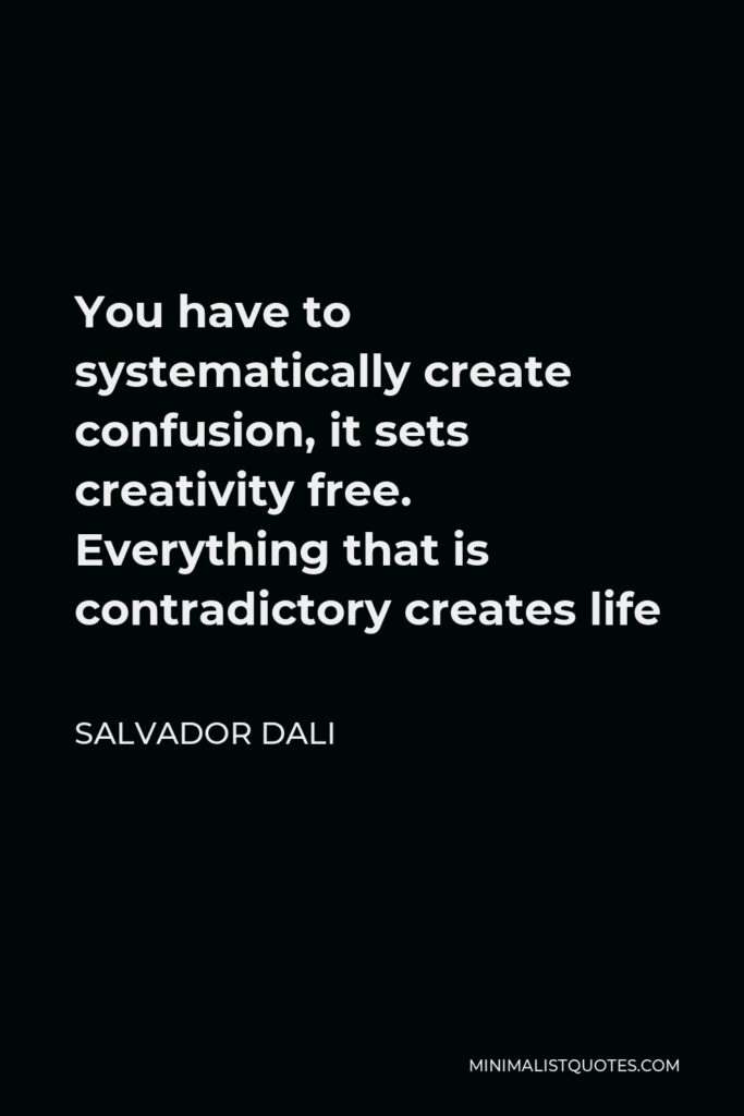 Salvador Dali Quote - You have to systematically create confusion, it sets creativity free. Everything that is contradictory creates life