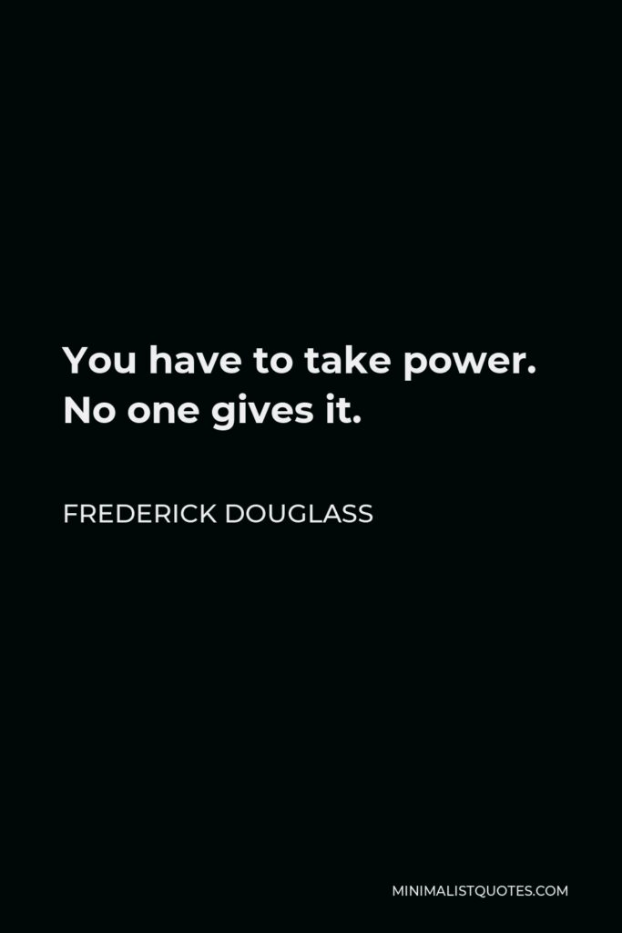 Frederick Douglass Quote - You have to take power. No one gives it.
