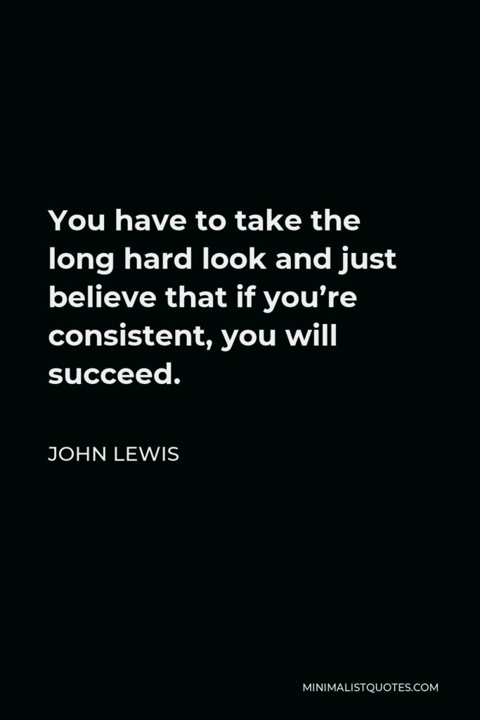 John Lewis Quote - You have to take the long hard look and just believe that if you're consistent, you will succeed.