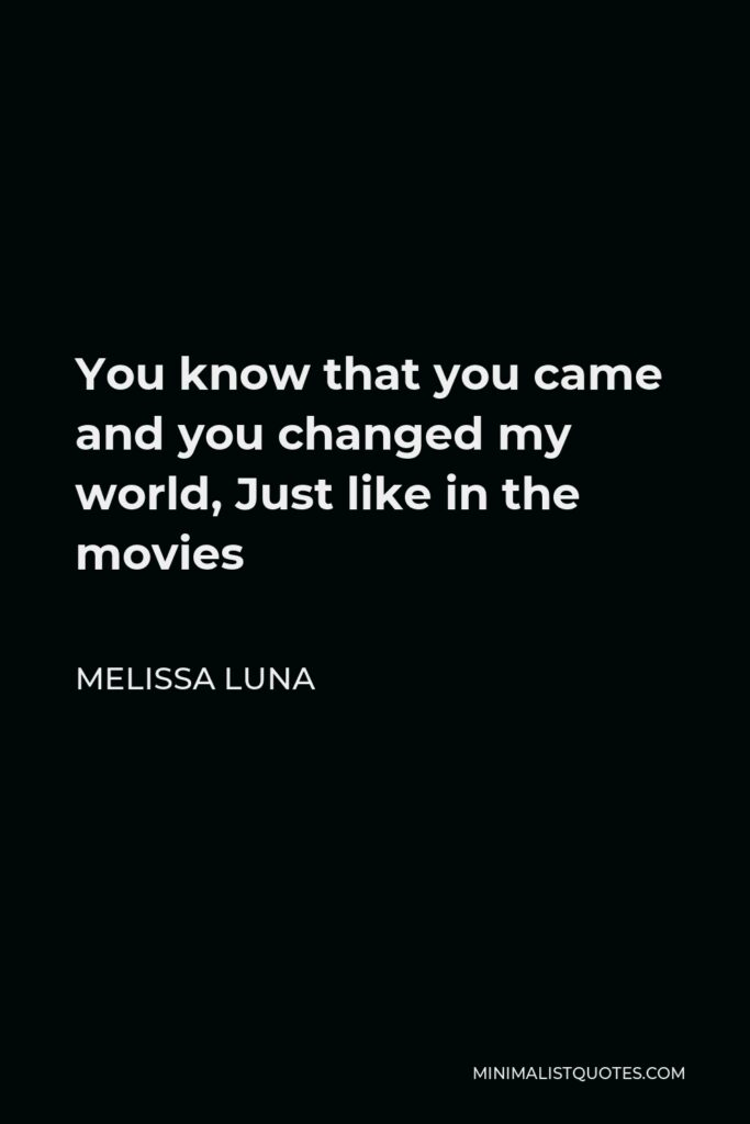 Melissa Luna Quote - You know that you came and you changed my world, Just like in the movies