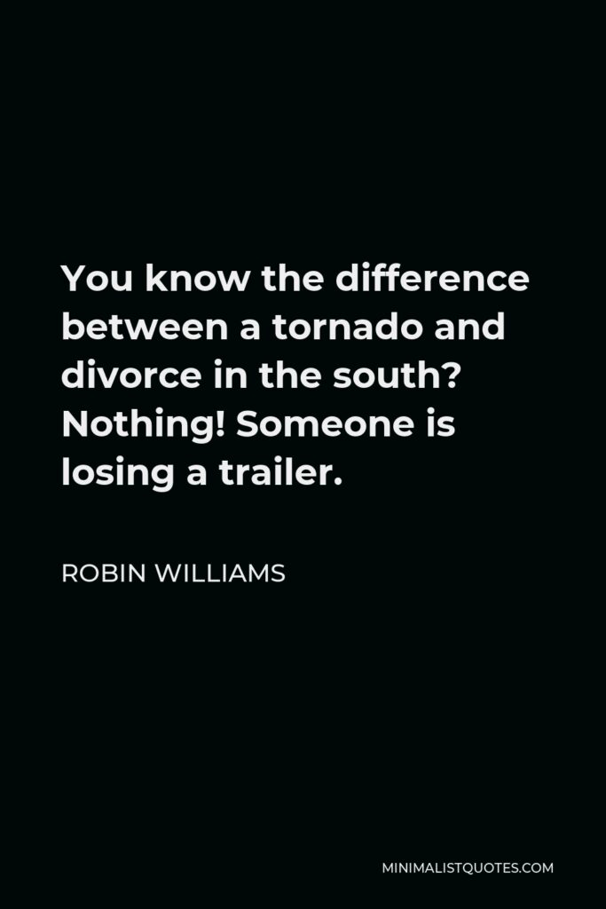 Robin Williams Quote - You know the difference between a tornado and divorce in the south? Nothing! Someone is losing a trailer.