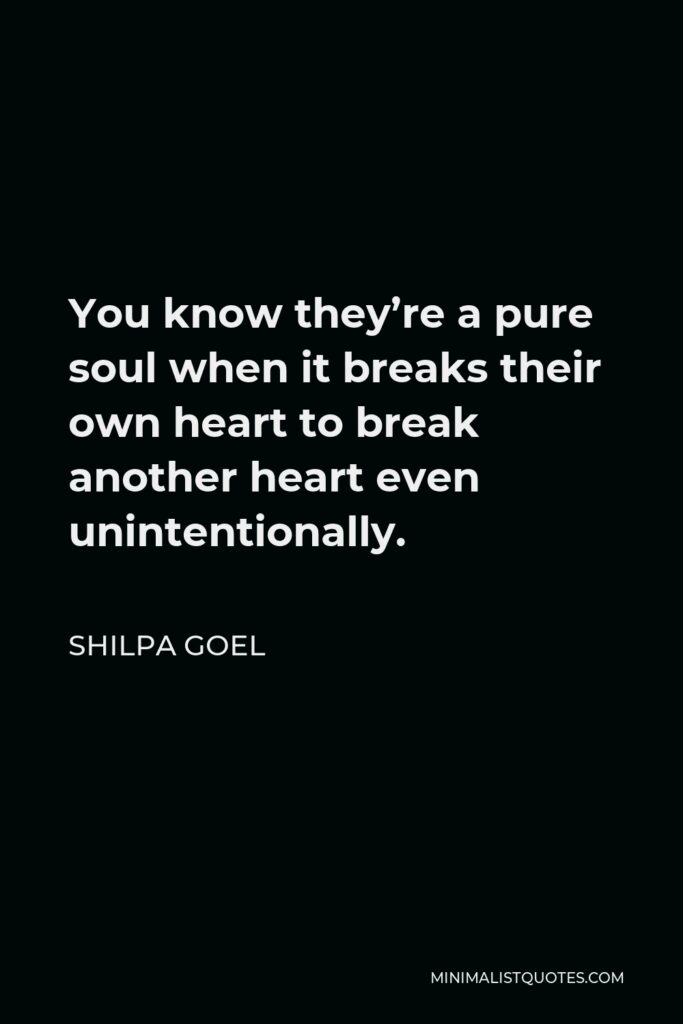 Shilpa Goel Quote - You know they're a pure soul when it breaks their own heart to break another heart even unintentionally.