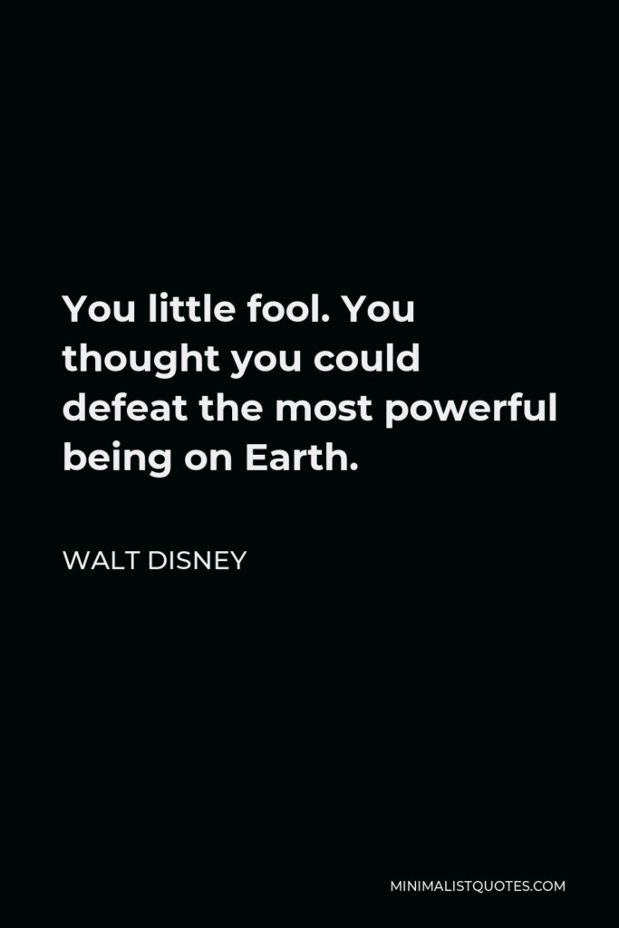 Walt Disney Quote - You little fool. You thought you could defeat the most powerful being on Earth.