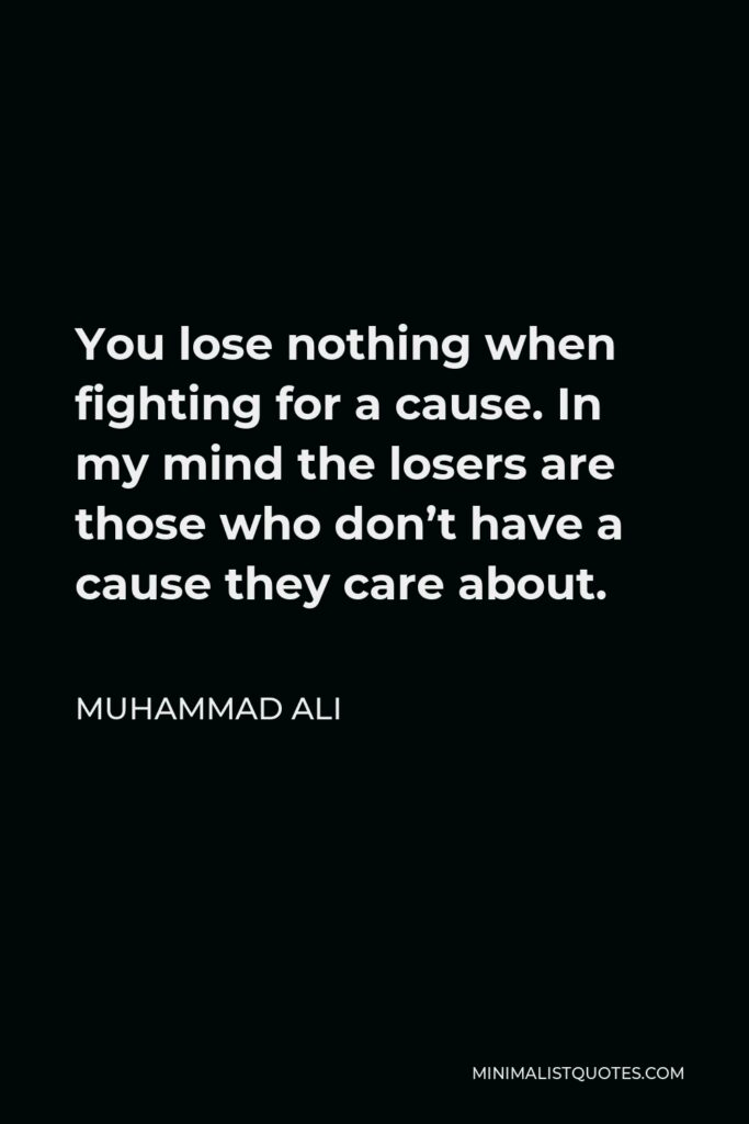 Muhammad Ali Quote - You lose nothing when fighting for a cause. In my mind the losers are those who don't have a cause they care about.