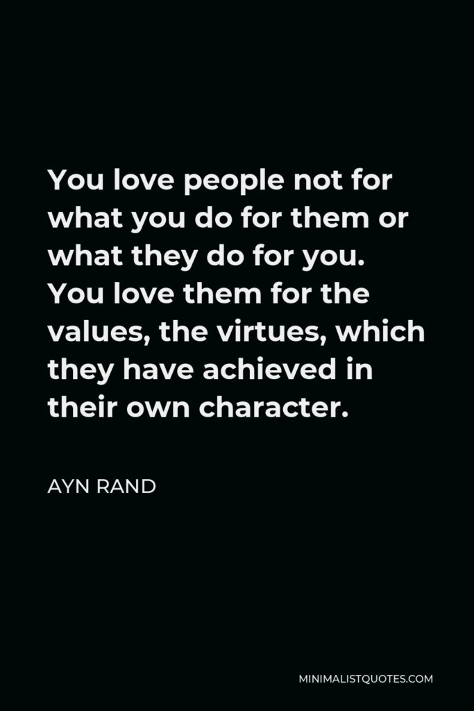 Ayn Rand Quote - You love people not for what you do for them or what they do for you. You love them for the values, the virtues, which they have achieved in their own character.