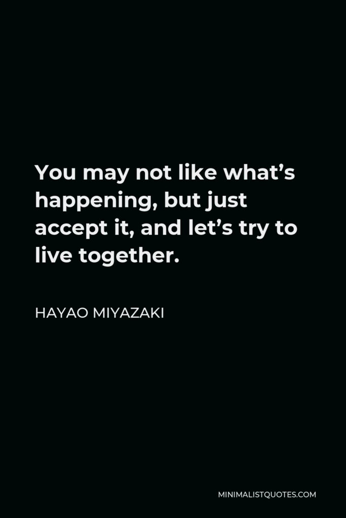 Hayao Miyazaki Quote - You may not like what's happening, but just accept it, and let's try to live together.